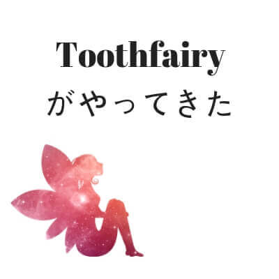 Toothfairyがやってきた (1)